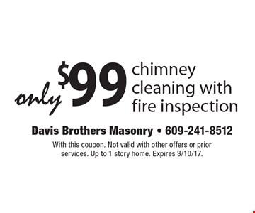 only $99 chimney cleaning with fire inspection. With this coupon. Not valid with other offers or prior services. Up to 1 story home. Expires 3/10/17.