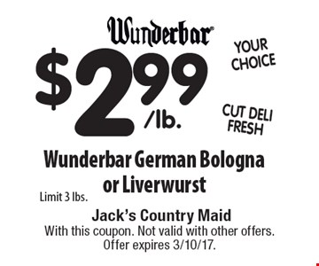 $2.99 Wunderbar German Bologna or Liverwurst Limit 3 lbs.. With this coupon. Not valid with other offers. Offer expires 3/10/17.