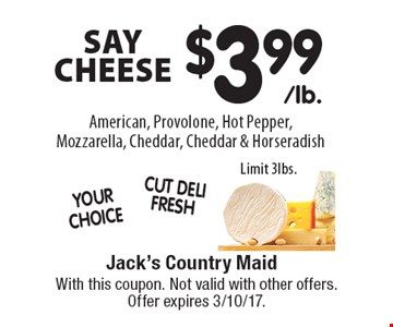 SAY CHEESE-$3.99 American, Provolone, Hot Pepper, Mozzarella, Cheddar, Cheddar & Horseradish Limit 3lbs.. With this coupon. Not valid with other offers. Offer expires 3/10/17.
