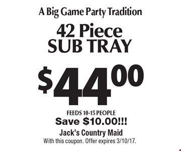 A Big Game Party Tradition $44.00 42 Piece SUB TRAY feeds 10-15 people. Save $10.00!!!. With this coupon. Offer expires 3/10/17.