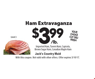 Ham Extravaganza $3.99/lb. Imported Ham, Tavern Ham, Capicola, Brown Sugar Ham, Canadian Maple Ham Limit 3. With this coupon. Not valid with other offers. Offer expires 3/10/17.
