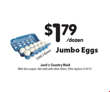 $1.79/dozen Jumbo Eggs Limit 3 dozen. With this coupon. Not valid with other offers. Offer expires 3/10/17.
