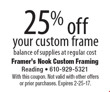 25% off your custom frame. Balance of supplies at regular cost. With this coupon. Not valid with other offers or prior purchases. Expires 2-25-17.