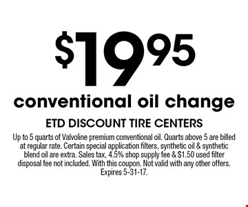 $19.95 conventional oil change. Up to 5 quarts of Valvoline premium conventional oil. Quarts above 5 are billed at regular rate. Certain special application filters, synthetic oil & synthetic blend oil are extra. Sales tax, 4.5% shop supply fee & $1.50 used filter disposal fee not included. With this coupon. Not valid with any other offers.Expires 5-31-17.
