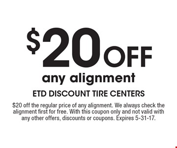 $20 Off any alignment. $20 off the regular price of any alignment. We always check the alignment first for free. With this coupon only and not valid with any other offers, discounts or coupons. Expires 5-31-17.