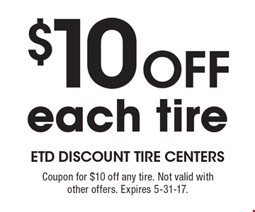 $10 Off each tire. Coupon for $10 off any tire. Not valid with other offers. Expires 5-31-17.