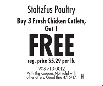 Stoltzfus Poultry – Buy 3 Fresh Chicken Cutlets, Get 1 FREE, reg. price $5.29 per lb. With this coupon. Not valid with other offers. Good thru 4/15/17. H