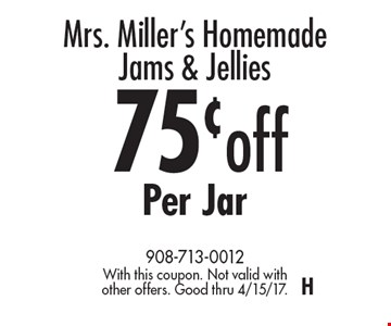 Mrs. Miller's Homemade Jams & Jellies – 75¢ off Per Jar. With this coupon. Not valid with other offers. Good thru 4/15/17. H