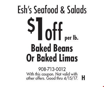 Esh's Seafood & Salads – $1off per lb.Baked Beans Or Baked Limas. With this coupon. Not valid with other offers. Good thru 4/15/17. H