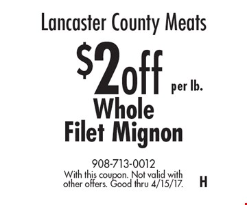 Lancaster County Meats – $2 off per lb. Whole Filet Mignon. With this coupon. Not valid with other offers. Good thru 4/15/17. H
