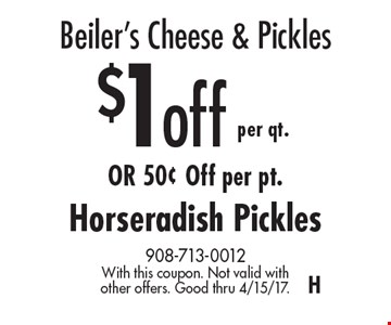 Beiler's Cheese & Pickles – $1 off per qt. or 50¢ Off per pt. Horseradish Pickles. With this coupon. Not valid with other offers. Good thru 4/15/17. H