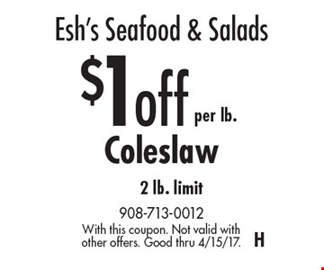 Esh's Seafood & Salads – $1 off per lb. Coleslaw 2 lb. limit. With this coupon. Not valid with other offers. Good thru 4/15/17. H