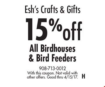 Esh's Crafts & Gifts – 15% off All Birdhouses & Bird Feeders. With this coupon. Not valid with other offers. Good thru 4/15/17. H