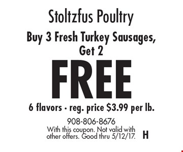 Stoltzfus Poultry Buy 3 Fresh Turkey Sausages, Get 2 FREE 6 flavors - reg. price $3.99 per lb. With this coupon. Not valid with other offers. Good thru 5/12/17.H