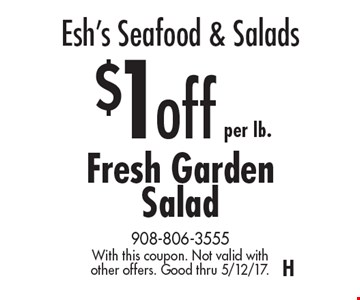 Esh's Seafood & Salads $1 off per lb. Fresh Garden Salad. With this coupon. Not valid with other offers. Good thru 5/12/17.H