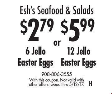 Esh's Seafood & Salads $2.79 6 Jello Easter Eggs OR $5.99 12 Jello Easter Eggs. With this coupon. Not valid with other offers. Good thru 5/12/17.H