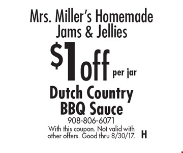 Mrs. Miller's Homemade Jams & Jellies. $1 off per jar Dutch Country BBQ Sauce. With this coupon. Not valid with other offers. Good thru 8/30/17. H