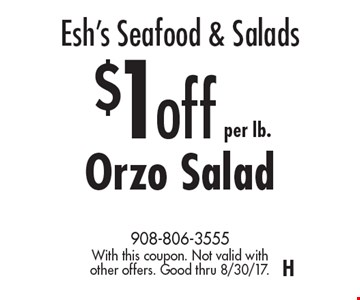 Esh's Seafood & Salads. $1 off per lb. Orzo Salad. With this coupon. Not valid with other offers. Good thru 8/30/17. H
