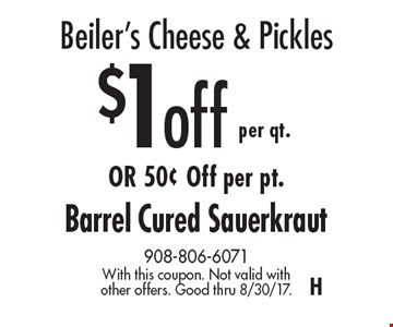 Beiler's Cheese & Pickles. $1 off per qt. OR 50¢ Off per pt. Barrel Cured Sauerkraut. With this coupon. Not valid with other offers. Good thru 8/30/17. H
