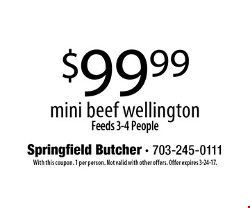 $99.99 mini beef wellington Feeds 3-4 People. With this coupon. 1 per person. Not valid with other offers. Offer expires 3-24-17.