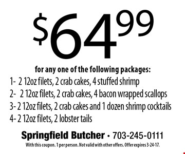 $64.99 for any one of the following packages: 1-2 12oz filets, 2 crab cakes, 4 stuffed shrimp 2- 2 12oz filets, 2 crab cakes, 4 bacon wrapped scallops 3- 2 12oz filets, 2 crab cakes and 1 dozen shrimp cocktails 4- 2 12oz filets, 2 lobster tails. With this coupon. 1 per person. Not valid with other offers. Offer expires 3-24-17.