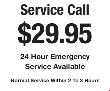 $29.95 Service Call. 24 Hour Emergency Service Available. Normal Service Within 2 To 3 Hours.