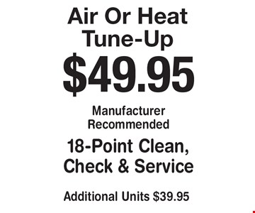 Air Or Heat Tune-Up. $49.95 Manufacturer Recommended 18-Point Clean, Check & Service. Additional Units $39.95.