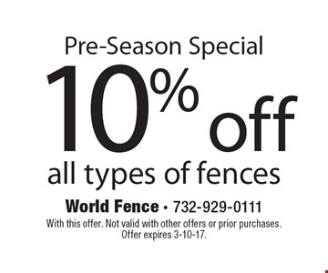 Pre-Season Special. 10% off all types of fences. With this offer. Not valid with other offers or prior purchases.Offer expires 3-10-17.