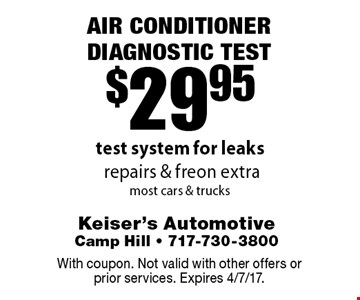 $29.95 Air Conditioner Diagnostic Test. Test system for leaks. Repairs & freon extra. Most cars & trucks. With coupon. Not valid with other offers or prior services. Expires 4/7/17.