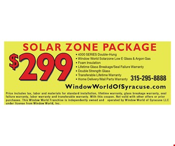 Solar Zone Package $299. 4000 SERIES Double-Hung, Window World Solarzone Low E Glass & Argon Gas, Foam Insulation, Lifetime Glass Breakage/Seal Failure Warranty, Double Strength Glass, Transferable Lifetime Warranty, Home Delivery/Mail Parts Warranty.