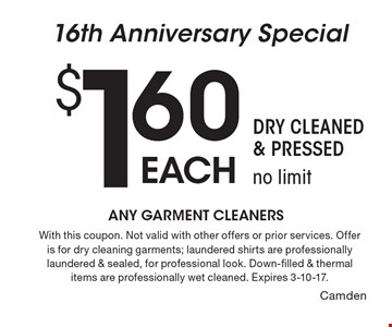 16th Anniversary Special $1.60 each Garments Cleaned. Dry Cleaned & Pressed, no limit. With this coupon. Not valid with other offers or prior services. Offer is for dry cleaning garments; laundered shirts are professionally laundered & sealed, for professional look. Down-filled & thermal items are professionally wet cleaned. Expires 3-10-17.