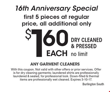16th Anniversary Special first 5 pieces at regular price, all additional only $1.60 each. Dry Cleaned & Pressed, no limit. With this coupon. Not valid with other offers or prior services. Offer is for dry cleaning garments; laundered shirts are professionally laundered & sealed, for professional look. Down-filled & thermal items are professionally wet cleaned. Expires 3-10-17.