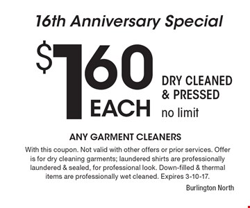 16th Anniversary Special. $1.60 each Garments Cleaned. Dry Cleaned & Pressed, no limit. With this coupon. Not valid with other offers or prior services. Offer is for dry cleaning garments; laundered shirts are professionally laundered & sealed, for professional look. Down-filled & thermal items are professionally wet cleaned. Expires 3-10-17.