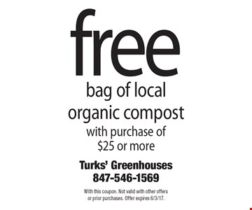 Free bag of local organic compost with purchase of $25 or more. With this coupon. Not valid with other offers or prior purchases. Offer expires 6/3/17.