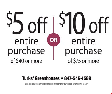 $5 off entire purchase of $40 or more OR $10 off entire purchase of $75 or more. With this coupon. Not valid with other offers or prior purchases. Offer expires 6/3/17.
