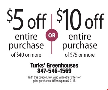 $5 off entire purchase of $40 or more OR $10 off entire purchase of $75 or more. With this coupon. Not valid with other offers or prior purchases. Offer expires 6-3-17.