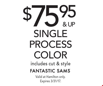 $75.95 & up single process color, includes cut & style. Valid at Hamilton only. Expires 3/31/17.