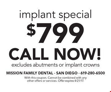 $799 implant special. CALL NOW! Excludes abutments or implant crowns. With this coupon. Cannot be combined with any other offers or services. Offer expires 4/21/17.
