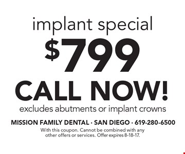 $799 implant special CALL NOW! excludes abutments or implant crowns. With this coupon. Cannot be combined with any other offers or services. Offer expires 8-18-17.
