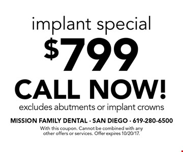 $799 implant special. CALL NOW! Excludes abutments or implant crowns. With this coupon. Cannot be combined with any other offers or services. Offer expires 10/20/17.