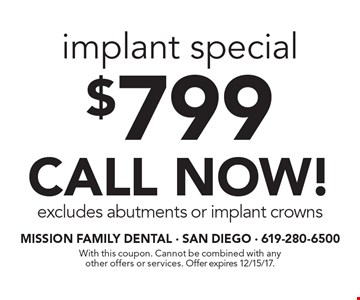 $799 implant special CALL NOW! excludes abutments or implant crowns. With this coupon. Cannot be combined with any other offers or services. Offer expires 12/15/17.