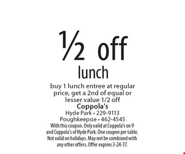 1/2 off lunch. Buy 1 lunch entree at regular price, get a 2nd of equal or lesser value 1/2 off. With this coupon. Only valid at Coppola's on 9 and Coppola's of Hyde Park. One coupon per table. Not valid on holidays. May not be combined with any other offers. Offer expires 3-24-17.