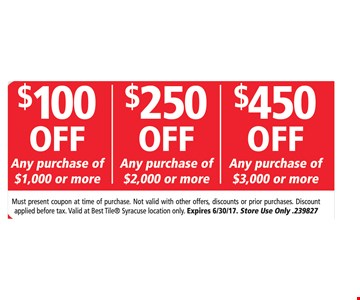 $100 off any purchase of $1,000 or more, $250 off any purchase of $2,000 or more, $450 off any purchase of $3,000 or more. Must present coupon at time of purchase. Not valid with other offers, discounts or prior purchases. Discount applied before tax. Valid at Best Tile® Syracuse location only. Expires 6/30/17. Store Use Only .239827