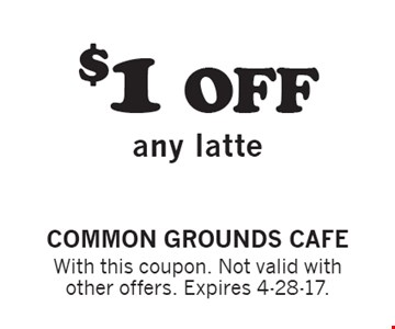 $1 off any latte. With this coupon. Not valid with other offers. Expires 4-28-17.