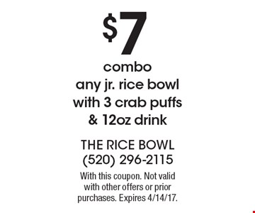 $7 combo any jr. rice bowl with 3 crab puffs & 12oz drink. With this coupon. Not valid with other offers or prior purchases. Expires 4/14/17.