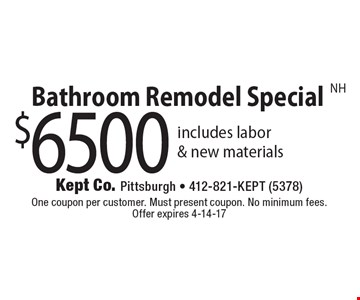 $6500 Bathroom Remodel Special. Includes labor & new materials. One coupon per customer. Must present coupon. No minimum fees. Offer expires 4-14-17. NH