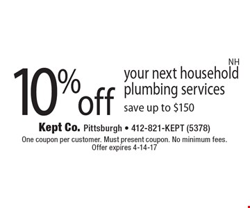 10% off your next household plumbing services, save up to $150. One coupon per customer. Must present coupon. No minimum fees. Offer expires 4-14-17. NH