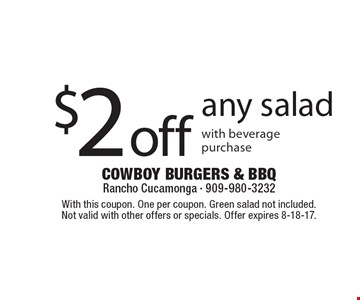 $2 Off Any Salad With Beverage Purchase. With this coupon. One per coupon. Green salad not included. Not valid with other offers or specials. Offer expires 8-18-17.