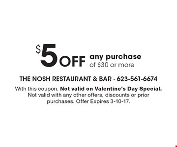 $5 off any purchase of $30 or more. With this coupon. Not valid on Valentine's Day Special. Not valid with any other offers, discounts or prior purchases. Offer Expires 3-10-17.