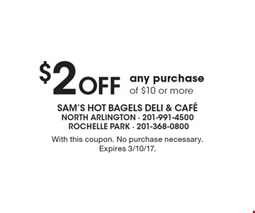 $2 Off any purchase of $10 or more. With this coupon. No purchase necessary. Expires 3/10/17.